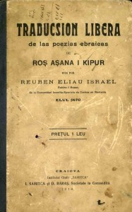Rabbi Reuben Eliyahu Yisrael's Traducsion Libera de las poezias ebrraicas Ros Asana I Kipur (Free Translation of Hebrew Poems for Rosh Ha-Shana, and [Yom] Kippur) published in Craiova, Romania, 1910.
