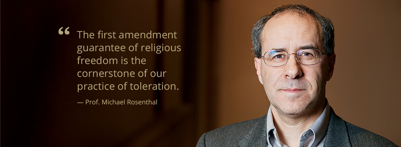 "Michael Rosenthal: ""The first amendment guarantee of religious freedom is the cornerstone of our practice of toleration"""