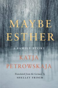 Book cover of Maybe Esther: A family story by Katja Petrowskaja, translated from the German by Shelley Frisch